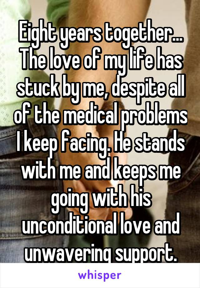 Eight years together... The love of my life has stuck by me, despite all of the medical problems I keep facing. He stands with me and keeps me going with his unconditional love and unwavering support.
