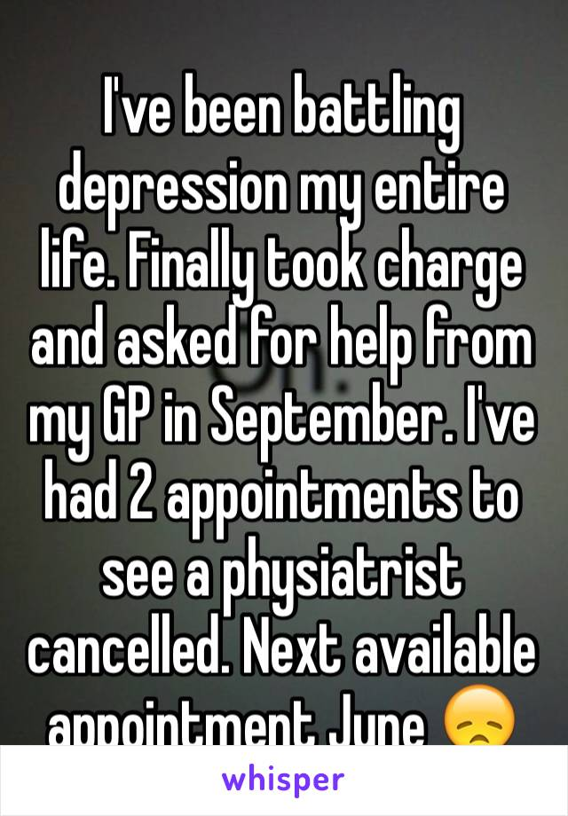 I've been battling depression my entire life. Finally took charge and asked for help from my GP in September. I've had 2 appointments to see a physiatrist cancelled. Next available appointment June 😞