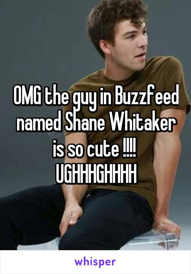 OMG the guy in Buzzfeed named Shane Whitaker is so cute !!!!  UGHHHGHHHH