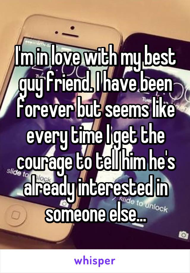 I'm in love with my best guy friend. I have been forever but seems like every time I get the courage to tell him he's already interested in someone else...