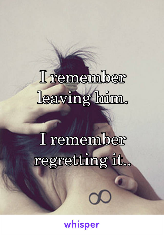 I remember leaving him.  I remember regretting it..