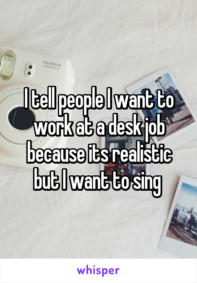 I tell people I want to work at a desk job because its realistic but I want to sing