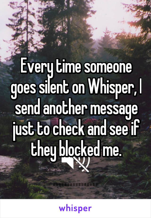 Every time someone goes silent on Whisper, I send another message just to check and see if they blocked me.