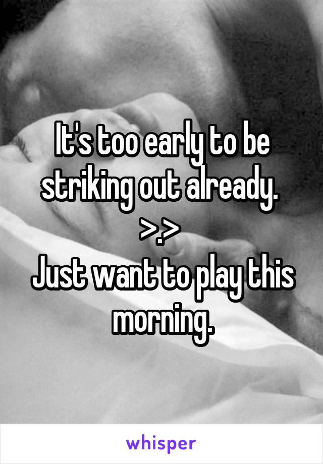 It's too early to be striking out already.  >.>  Just want to play this morning.