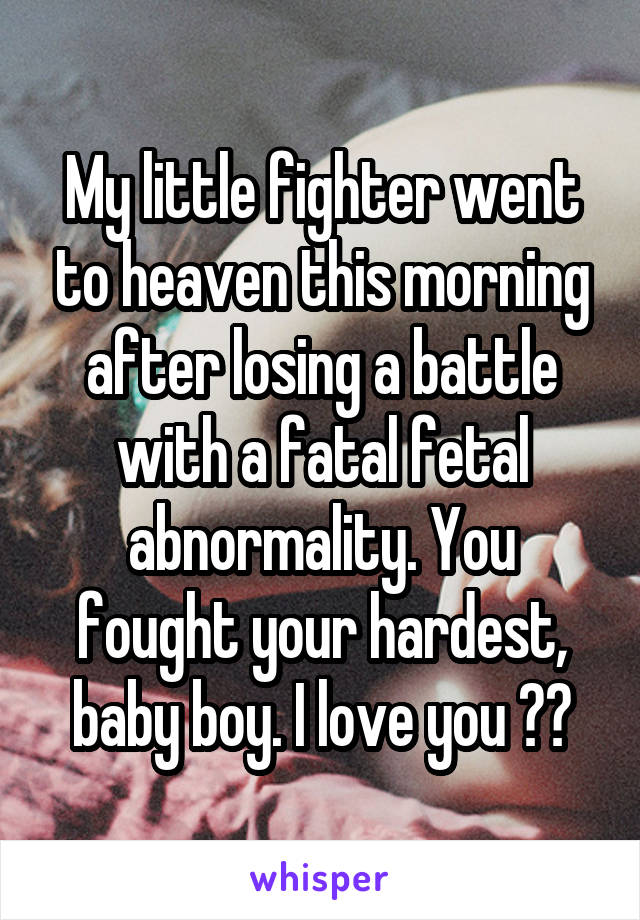 My little fighter went to heaven this morning after losing a battle with a fatal fetal abnormality. You fought your hardest, baby boy. I love you ❤️