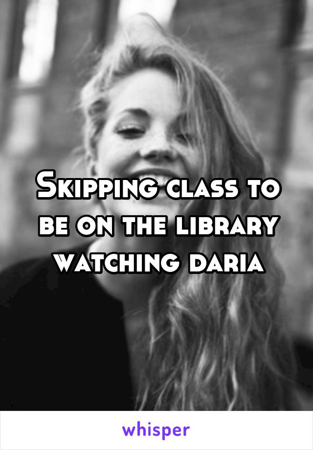Skipping class to be on the library watching daria