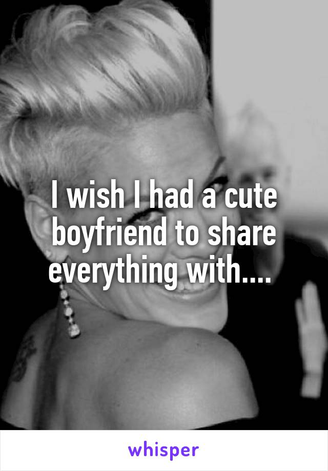 I wish I had a cute boyfriend to share everything with....