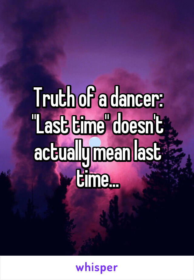 "Truth of a dancer: ""Last time"" doesn't actually mean last time..."