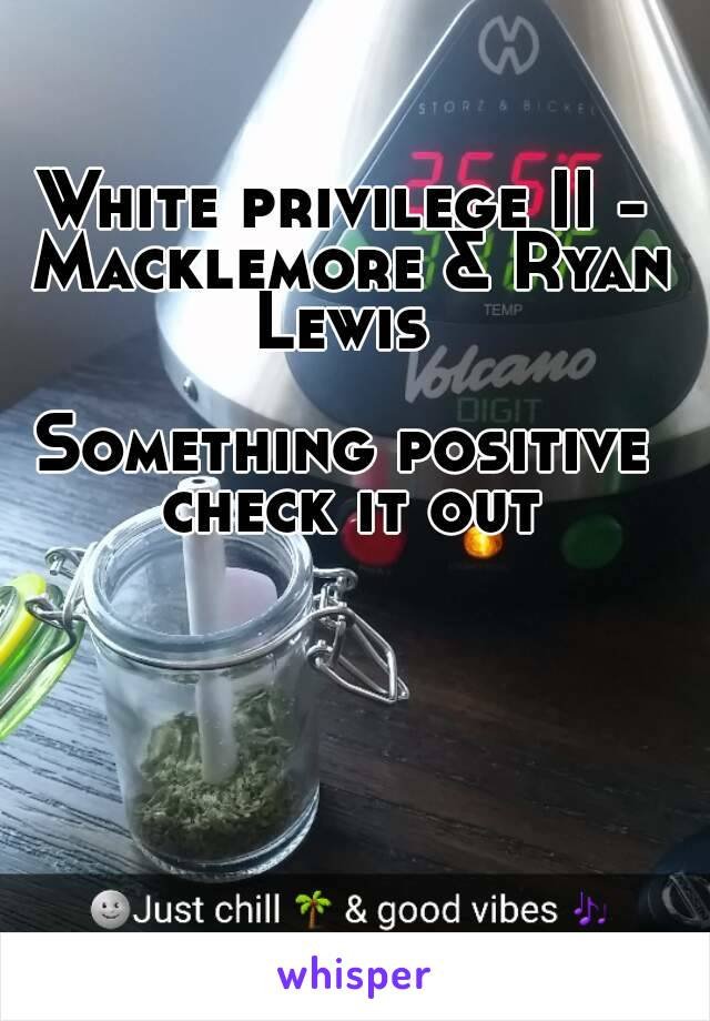 White privilege II - Macklemore & Ryan Lewis   Something positive check it out