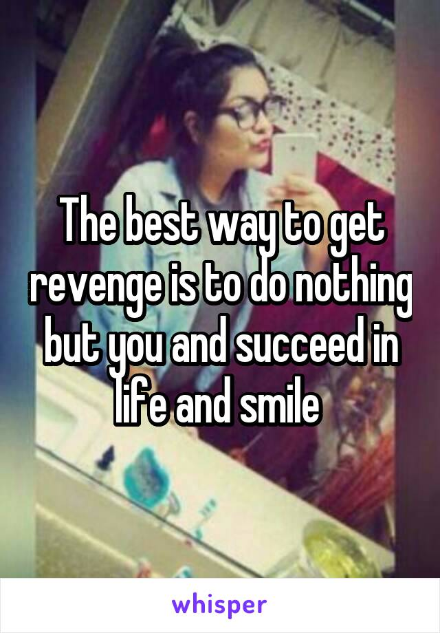 The best way to get revenge is to do nothing but you and succeed in life and smile