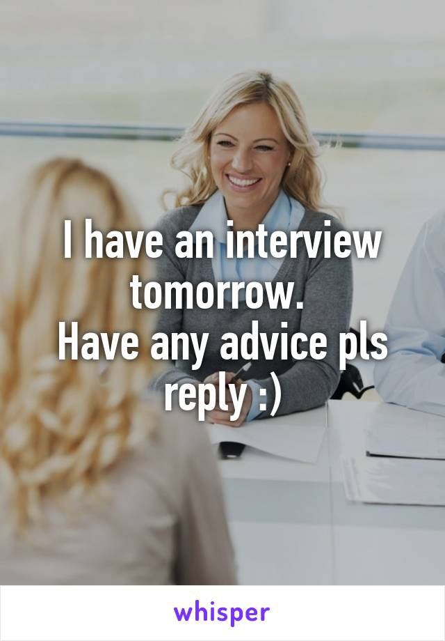 I have an interview tomorrow.  Have any advice pls reply :)