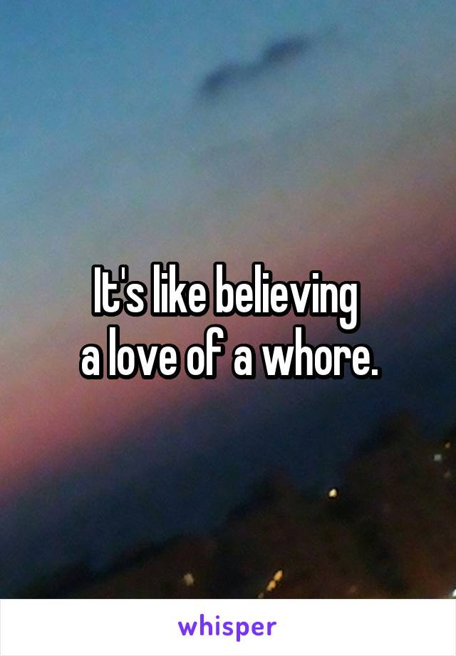 It's like believing  a love of a whore.