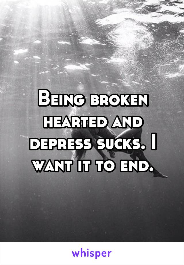 Being broken hearted and depress sucks. I want it to end.