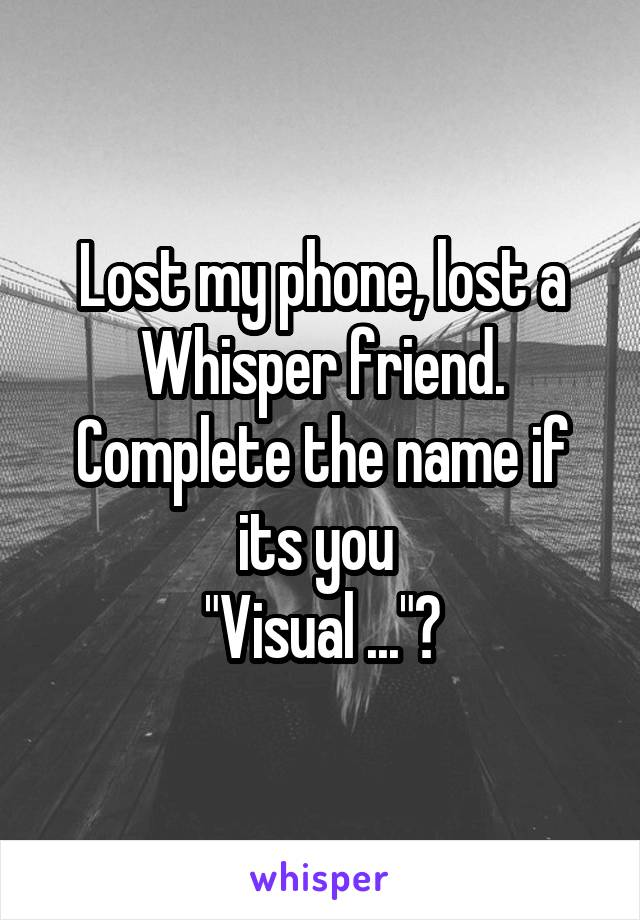 "Lost my phone, lost a Whisper friend. Complete the name if its you  ""Visual ...""?"