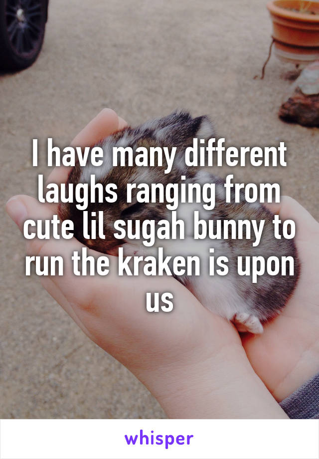 I have many different laughs ranging from cute lil sugah bunny to run the kraken is upon us
