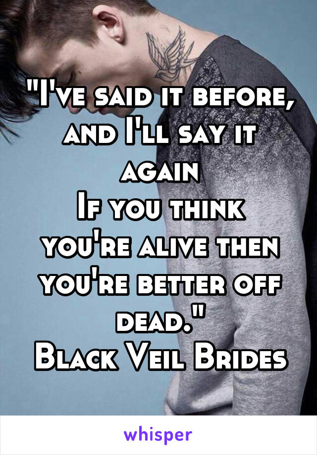 """""""I've said it before, and I'll say it again If you think you're alive then you're better off dead."""" Black Veil Brides"""