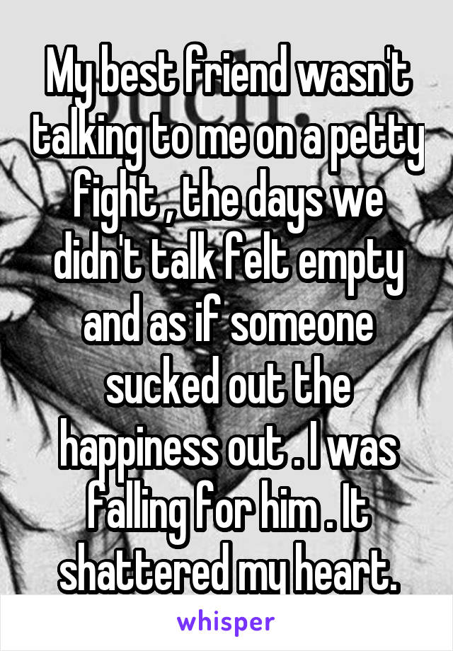 My best friend wasn't talking to me on a petty fight , the days we didn't talk felt empty and as if someone sucked out the happiness out . I was falling for him . It shattered my heart.