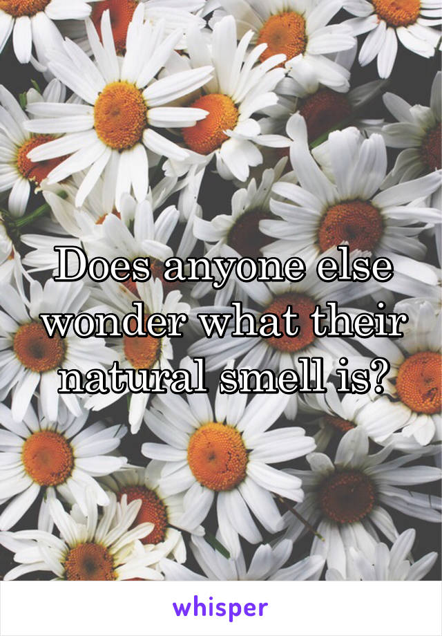 Does anyone else wonder what their natural smell is?