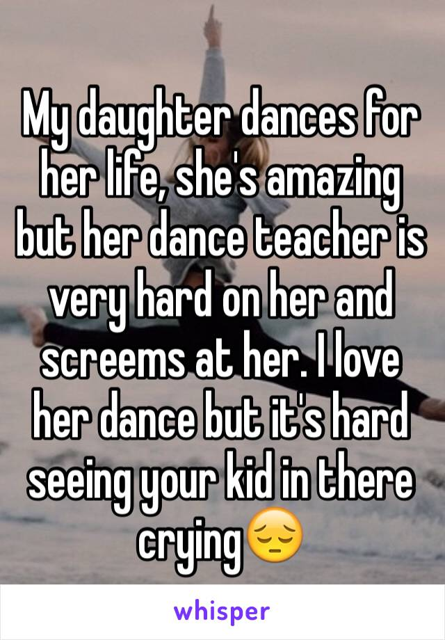 My daughter dances for her life, she's amazing but her dance teacher is very hard on her and screems at her. I love her dance but it's hard seeing your kid in there crying😔
