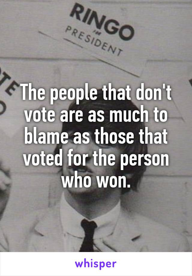 The people that don't vote are as much to blame as those that voted for the person who won.
