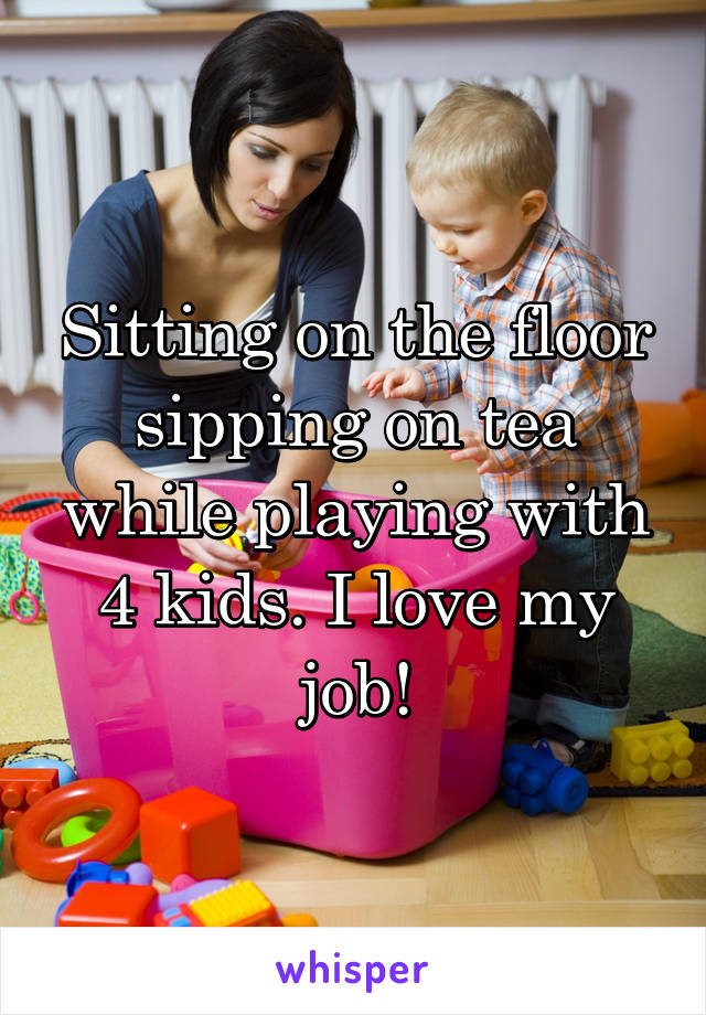 Sitting on the floor sipping on tea while playing with 4 kids. I love my job!