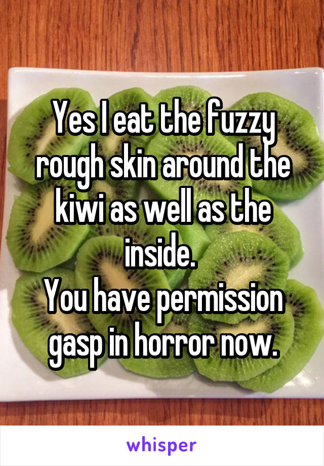 Yes I eat the fuzzy rough skin around the kiwi as well as the inside.  You have permission gasp in horror now.