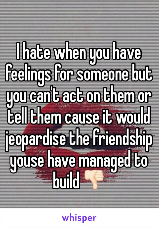 I hate when you have feelings for someone but you can't act on them or tell them cause it would jeopardise the friendship youse have managed to build 👎🏻