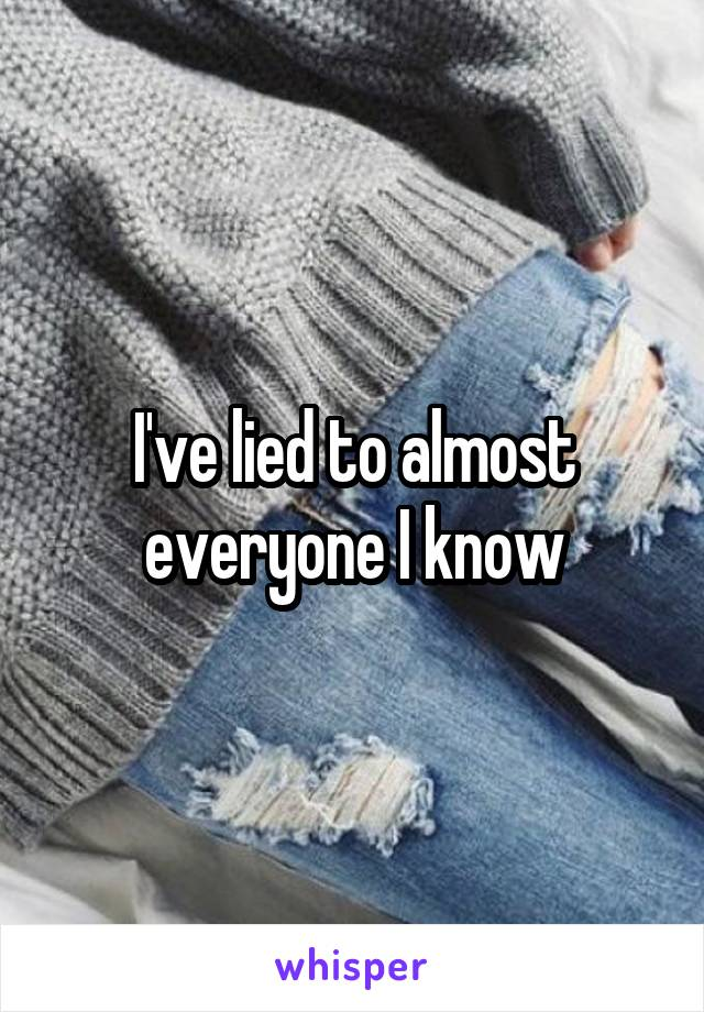 I've lied to almost everyone I know
