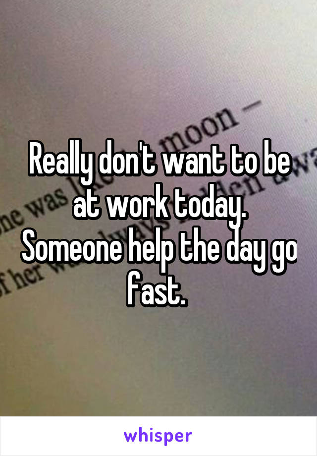 Really don't want to be at work today. Someone help the day go fast.