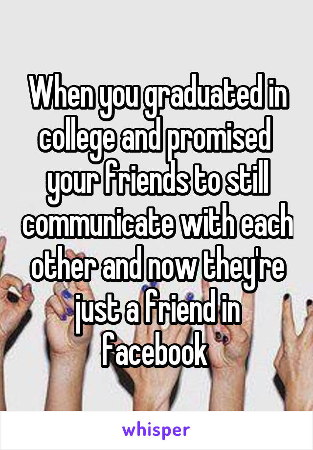 When you graduated in college and promised  your friends to still communicate with each other and now they're just a friend in facebook