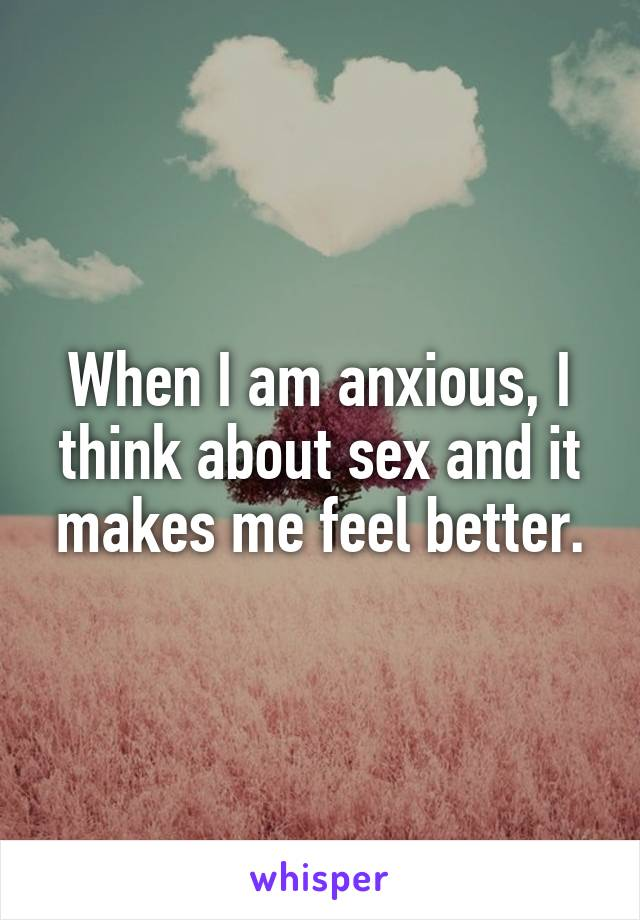 When I am anxious, I think about sex and it makes me feel better.