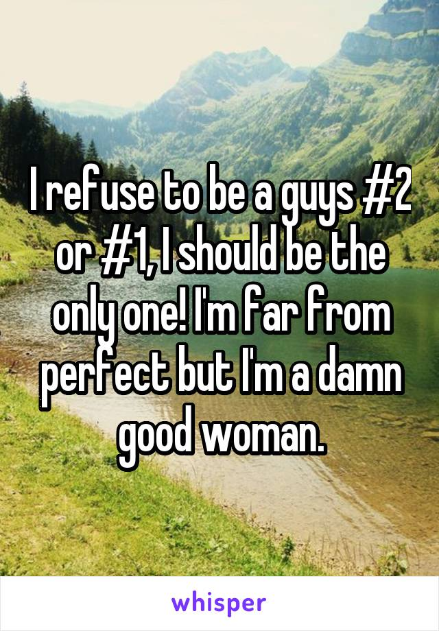 I refuse to be a guys #2 or #1, I should be the only one! I'm far from perfect but I'm a damn good woman.