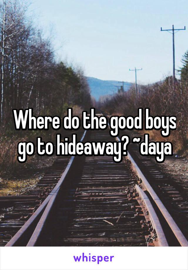 Where do the good boys go to hideaway? ~daya
