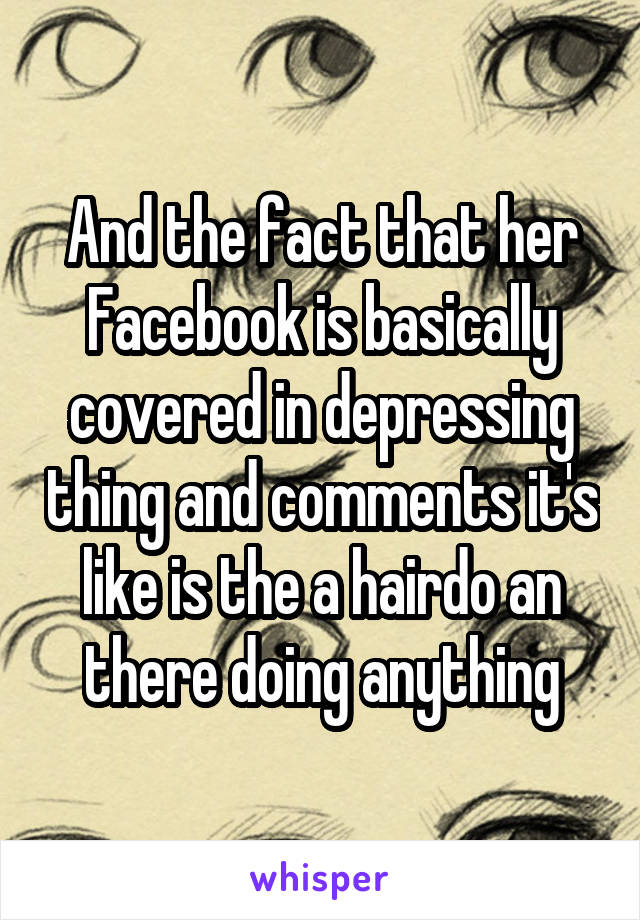 And the fact that her Facebook is basically covered in depressing thing and comments it's like is the a hairdo an there doing anything