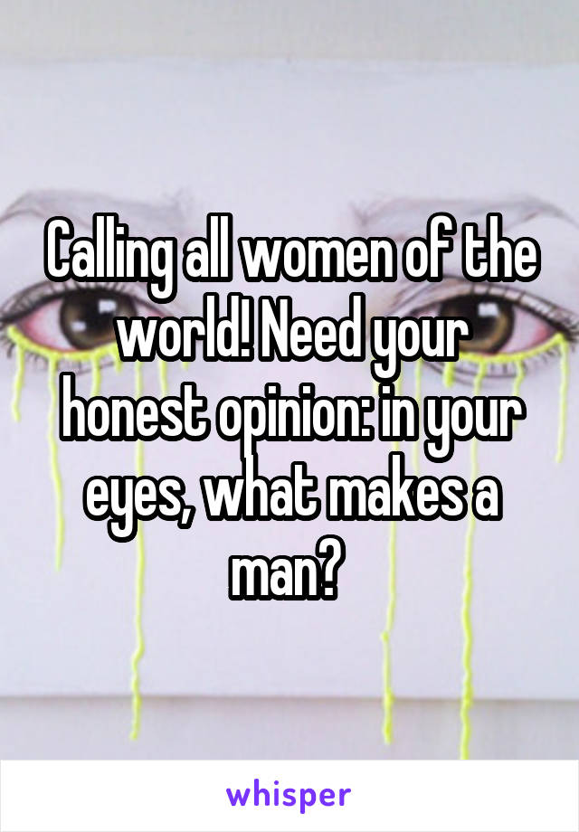 Calling all women of the world! Need your honest opinion: in your eyes, what makes a man?