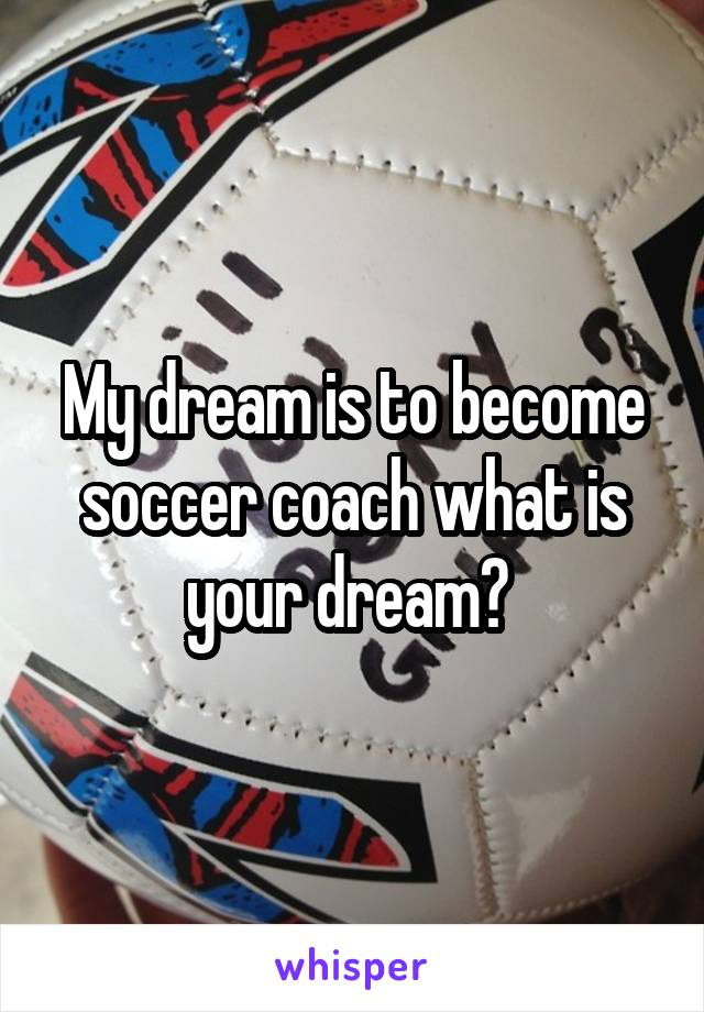 My dream is to become soccer coach what is your dream?