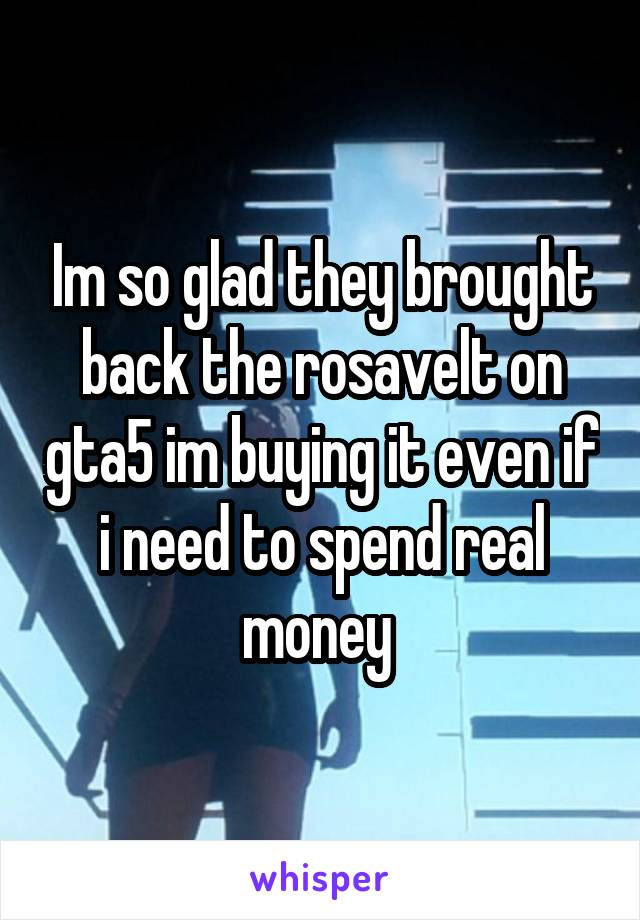 Im so glad they brought back the rosavelt on gta5 im buying it even if i need to spend real money