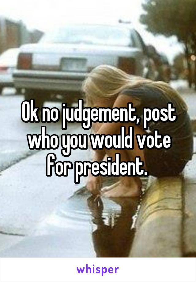 Ok no judgement, post who you would vote for president.