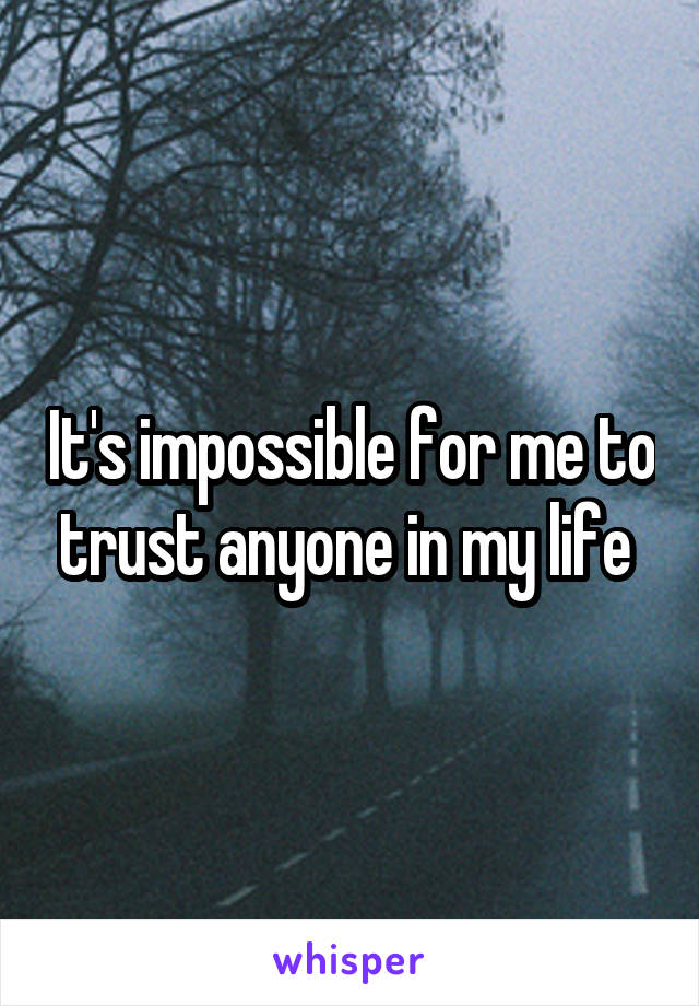 It's impossible for me to trust anyone in my life