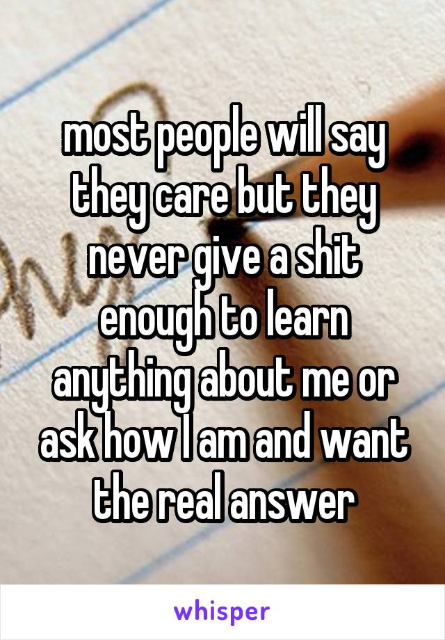 most people will say they care but they never give a shit enough to learn anything about me or ask how I am and want the real answer