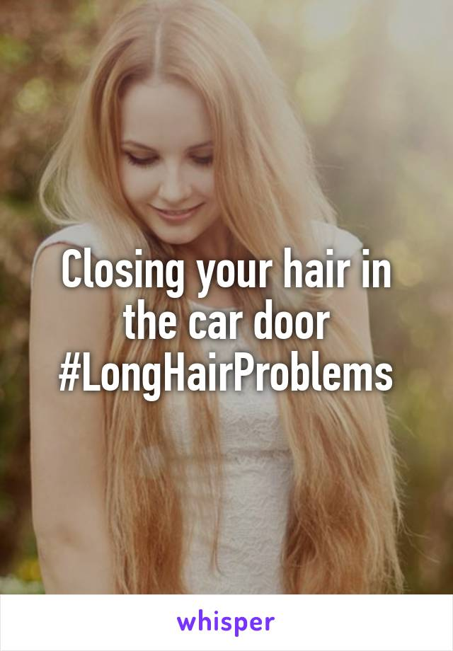 Closing your hair in the car door #LongHairProblems