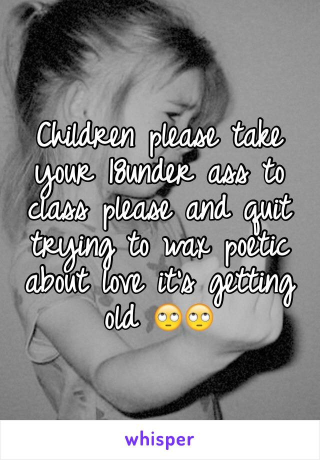 Children please take your 18under ass to class please and quit trying to wax poetic about love it's getting old 🙄🙄