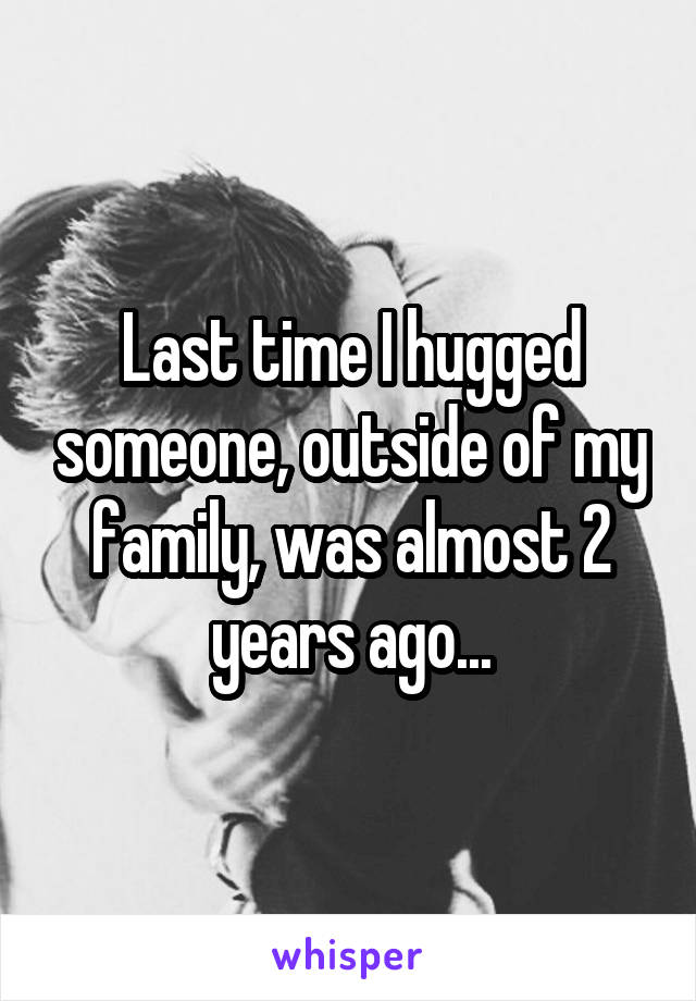 Last time I hugged someone, outside of my family, was almost 2 years ago...