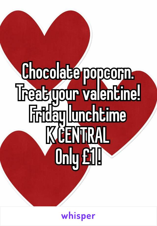 Chocolate popcorn. Treat your valentine! Friday lunchtime K CENTRAL Only £1 !