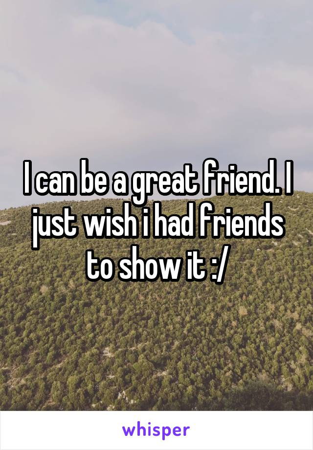 I can be a great friend. I just wish i had friends to show it :/