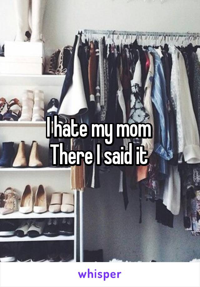 I hate my mom  There I said it