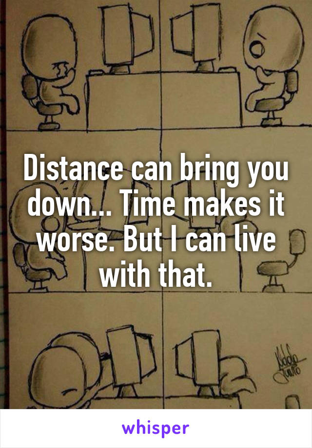 Distance can bring you down... Time makes it worse. But I can live with that.