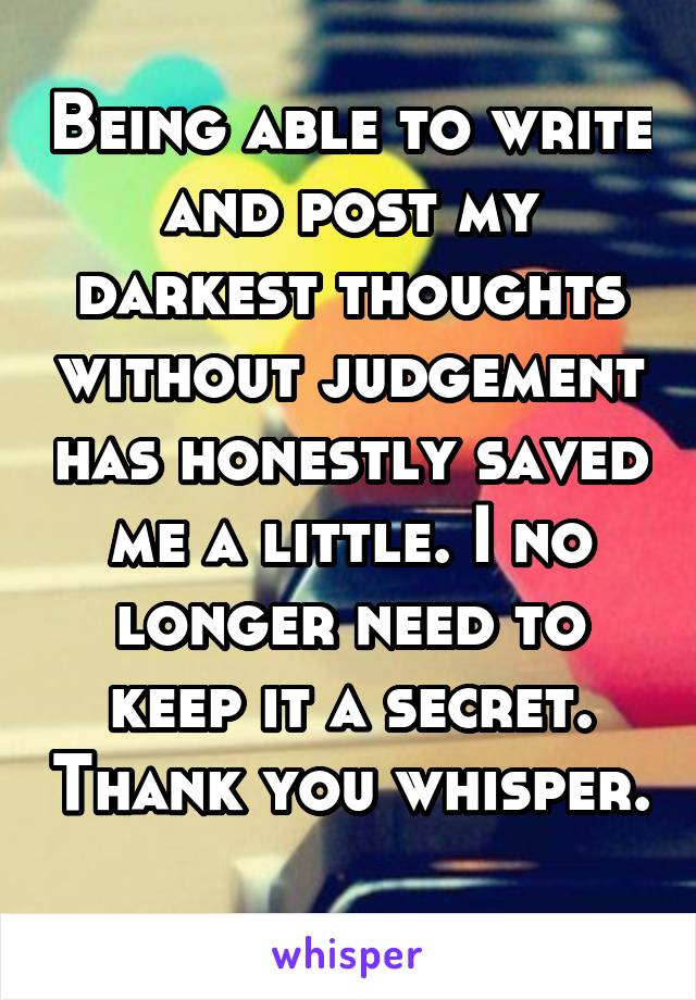 Being able to write and post my darkest thoughts without judgement has honestly saved me a little. I no longer need to keep it a secret. Thank you whisper.