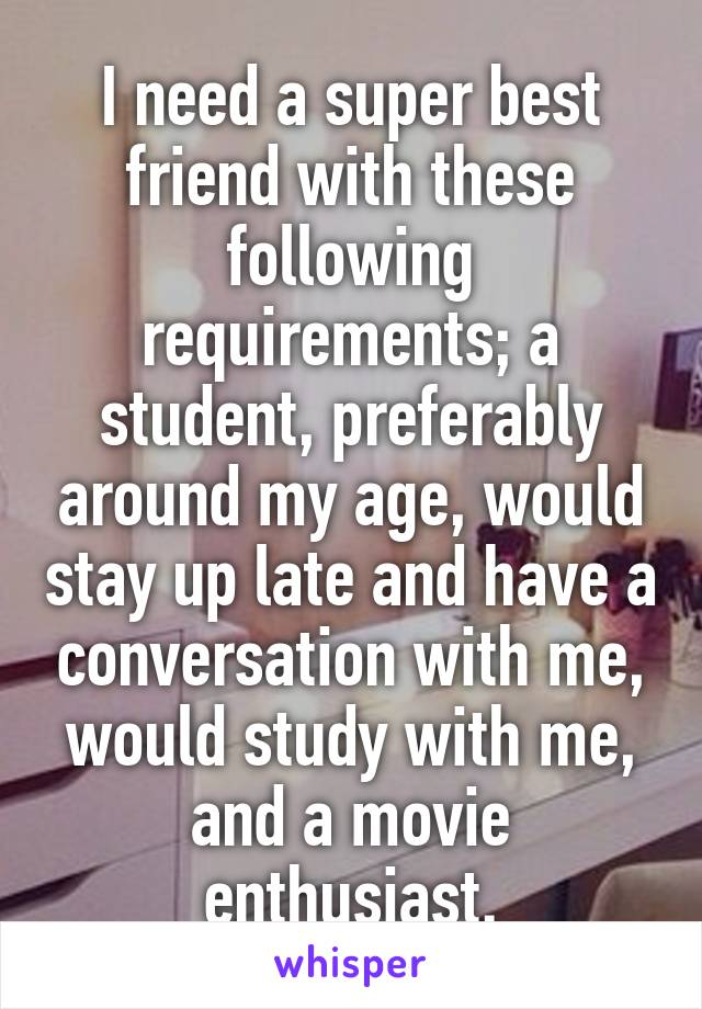 I need a super best friend with these following requirements; a student, preferably around my age, would stay up late and have a conversation with me, would study with me, and a movie enthusiast.