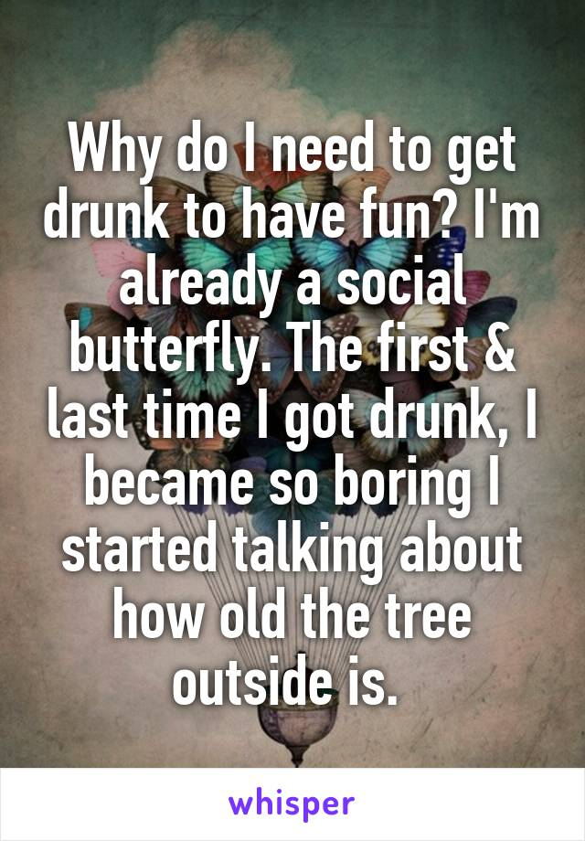 Why do I need to get drunk to have fun? I'm already a social butterfly. The first & last time I got drunk, I became so boring I started talking about how old the tree outside is.